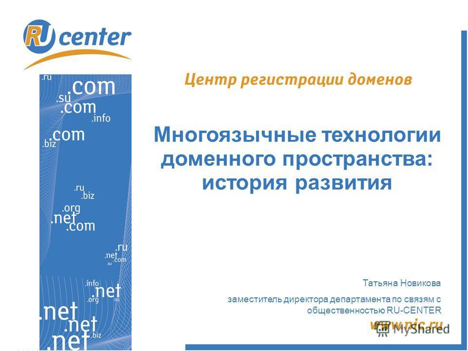 Татьяна Новикова заместитель директора департамента по связям с общественностью RU-CENTER Многоязычные технологии доменного пространства: история развития