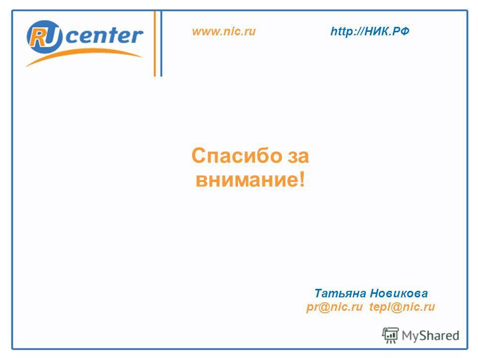 Спасибо за внимание! Татьяна Новикова pr@nic.ru tepl@nic.ru www.nic.ruhttp://НИК.РФ