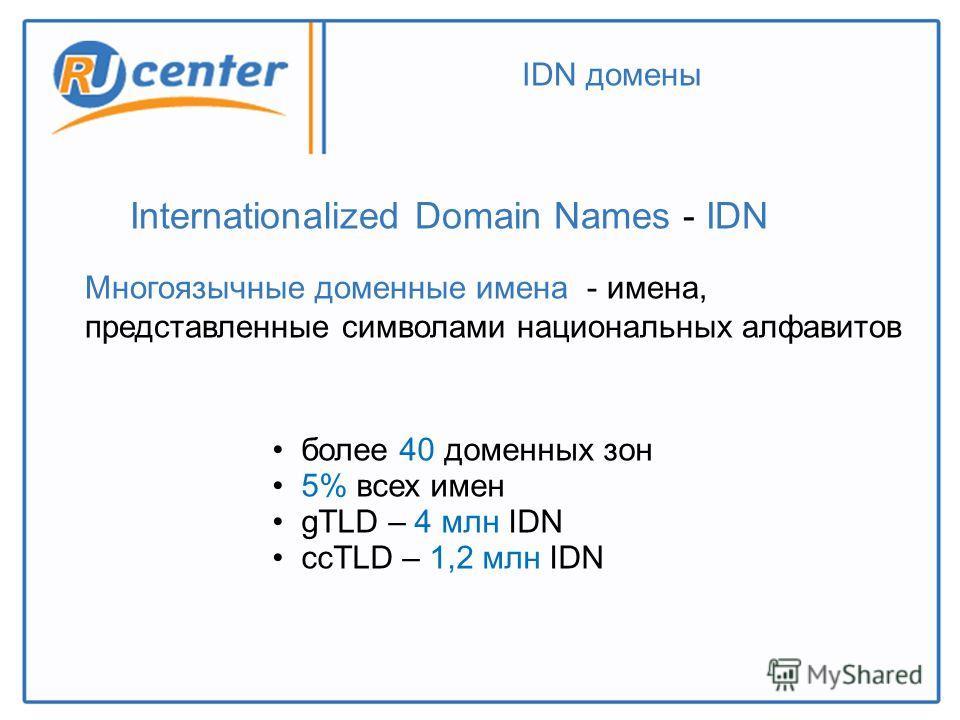 IDN домены Многоязычные доменные имена - имена, представленные символами национальных алфавитов Internationalized Domain Names - IDN более 40 доменных зон 5% всех имен gTLD – 4 млн IDN ссTLD – 1,2 млн IDN