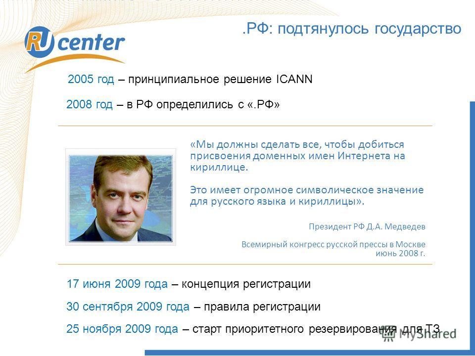 .РФ: подтянулось государство 2005 год – принципиальное решение ICANN 2008 год – в РФ определились с «.РФ» 17 июня 2009 года – концепция регистрации 30 сентября 2009 года – правила регистрации «Мы должны сделать все, чтобы добиться присвоения доменных