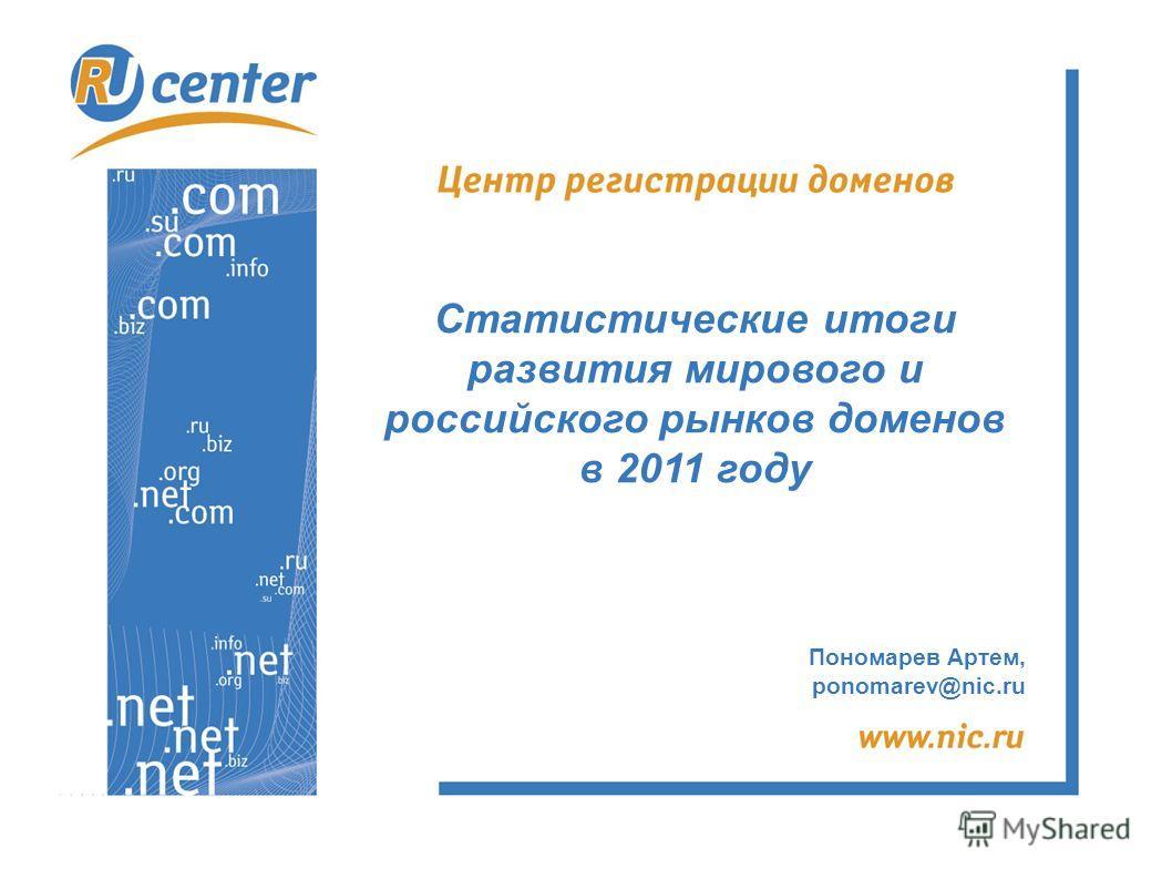 Пономарев Артем, ponomarev@nic.ru Статистические итоги развития мирового и российского рынков доменов в 2011 году