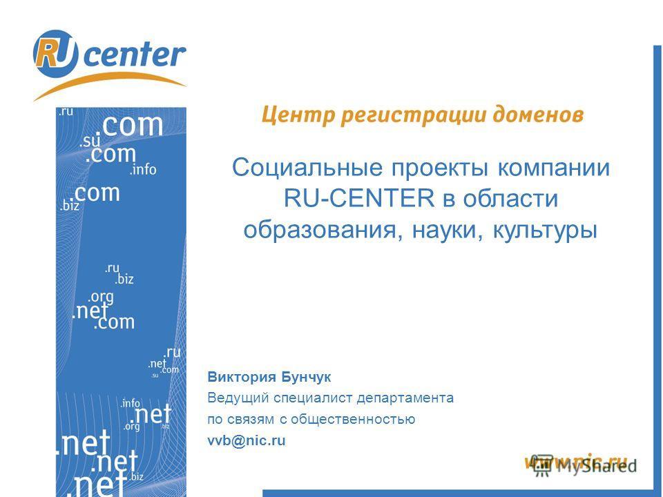 Социальные проекты компании RU-CENTER в области образования, науки, культуры Виктория Бунчук Ведущий специалист департамента по связям с общественностью vvb@nic.ru