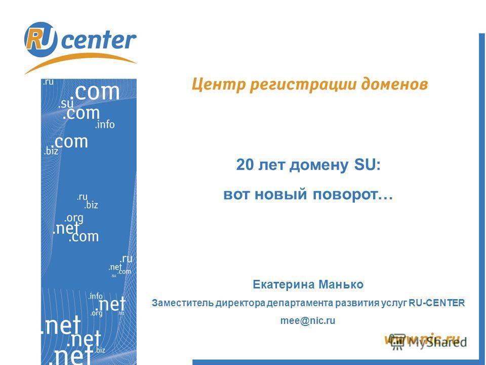 20 лет домену SU: вот новый поворот… Екатерина Манько Заместитель директора департамента развития услуг RU-CENTER mee@nic.ru