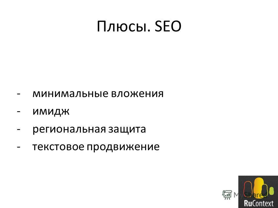 Плюсы. SEO -минимальные вложения -имидж -региональная защита -текстовое продвижение