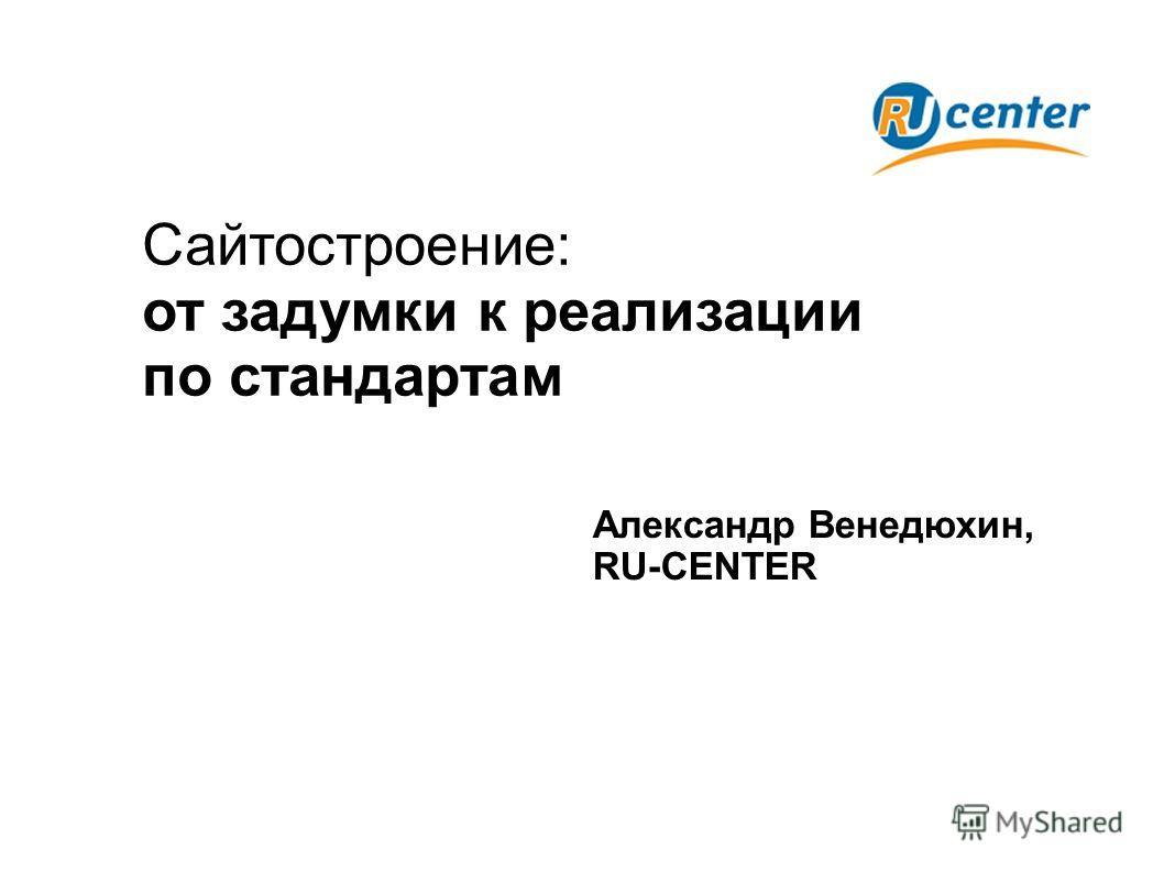 Сайтостроение: от задумки к реализации по стандартам Александр Венедюхин, RU-CENTER