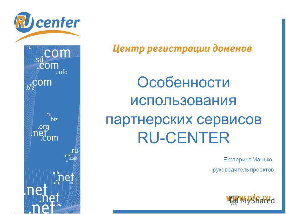Особенности использования партнерских сервисов RU-CENTER Екатерина Манько, руководитель проектов