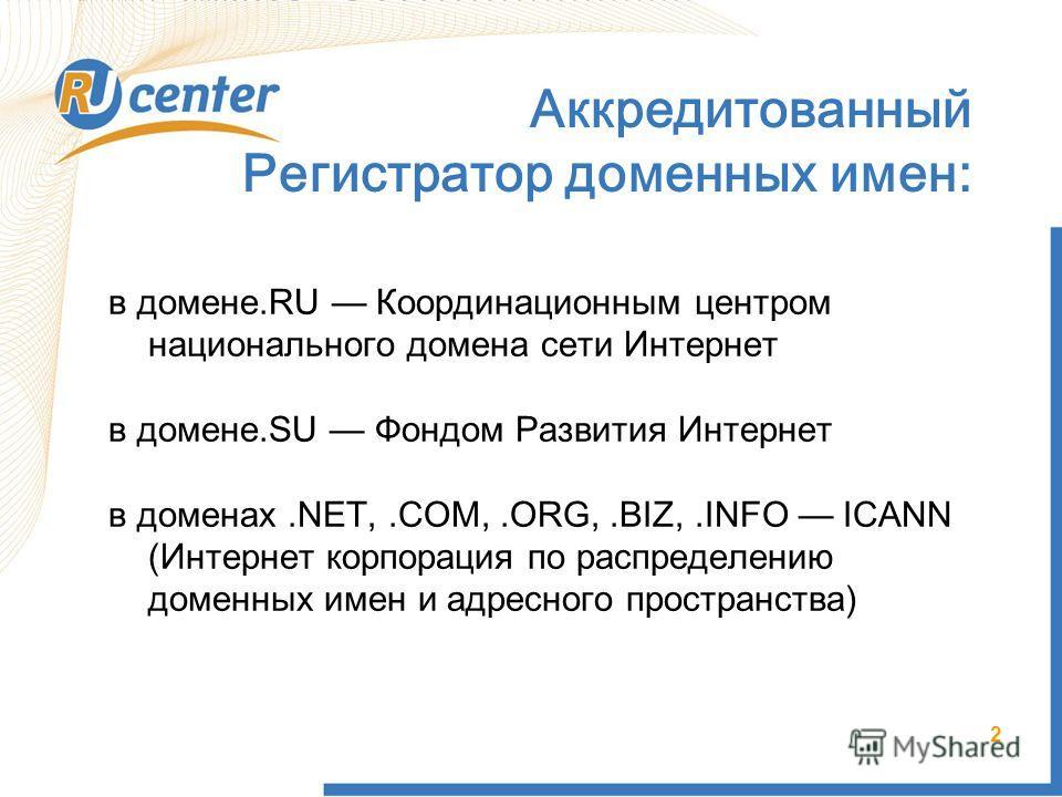 2 Аккредитованный Регистратор доменных имен: в домене.RU Координационным центром национального домена сети Интернет в домене.SU Фондом Развития Интернет в доменах.NET,.COM,.ORG,.BIZ,.INFO ICANN (Интернет корпорация по распределению доменных имен и ад