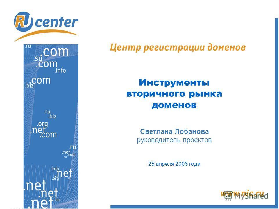 Инструменты вторичного рынка доменов Светлана Лобанова руководитель проектов 25 апреля 2008 года