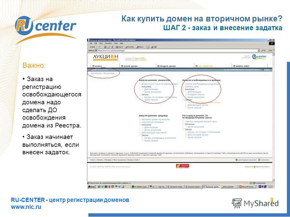 RU-CENTER - центр регистрации доменов www.nic.ru 9 Как купить домен на вторичном рынке? ШАГ 2 - заказ и внесение задатка Важно: Заказ на регистрацию освобождающегося домена надо сделать ДО освобождения домена из Реестра. Заказ начинает выполняться, е