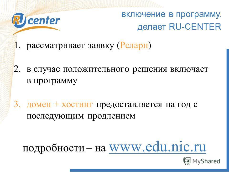включение в программу. делает RU-CENTER 1.рассматривает заявку (Реларн) 2.в случае положительного решения включает в программу 3.домен + хостинг предоставляется на год с последующим продлением подробности – на www.edu.nic.ru