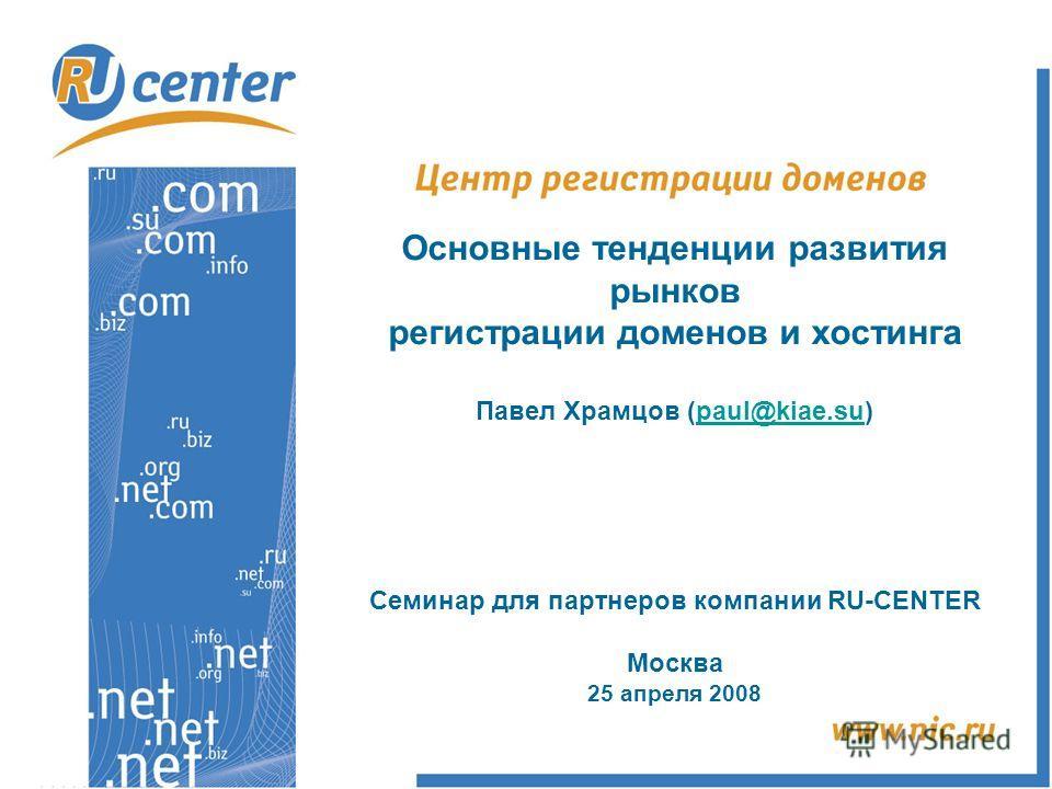 Основные тенденции развития рынков регистрации доменов и хостинга Павел Храмцов (paul@kiae.su)paul@kiae.su Семинар для партнеров компании RU-CENTER Москва 25 апреля 2008