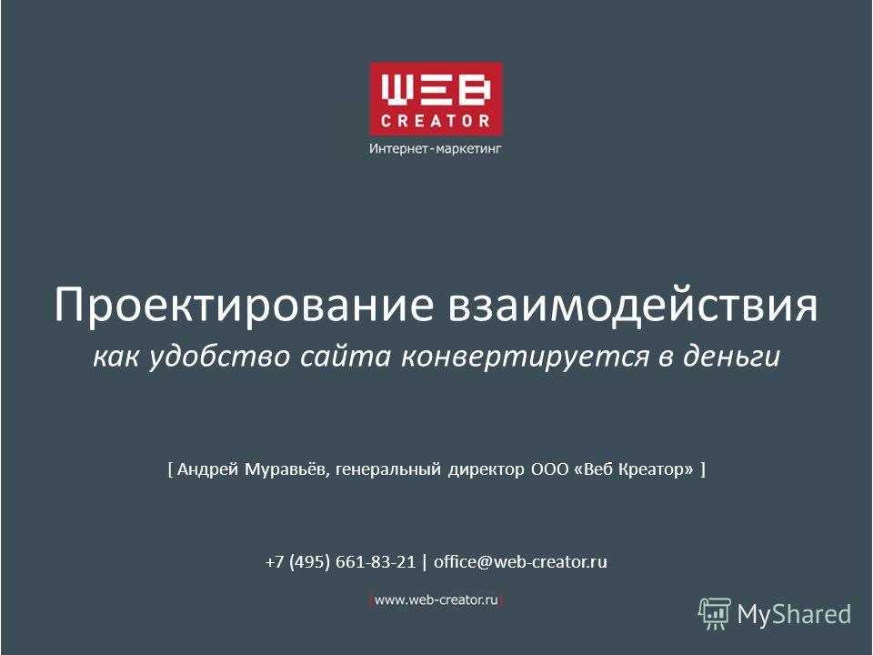 Проектирование взаимодействия как удобство сайта конвертируется в деньги [ Андрей Муравьёв, генеральный директор ООО «Веб Креатор» ] +7 (495) 661-83-21 | office@web-creator.ru