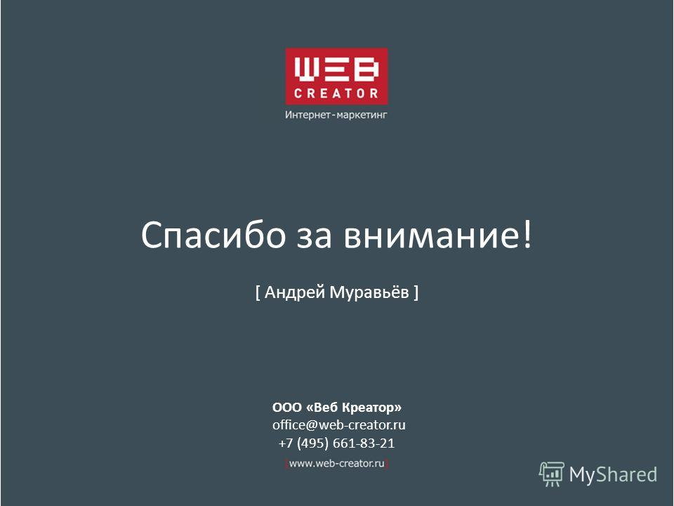 Спасибо за внимание! [ Андрей Муравьёв ] ООО «Веб Креатор» office@web-creator.ru +7 (495) 661-83-21