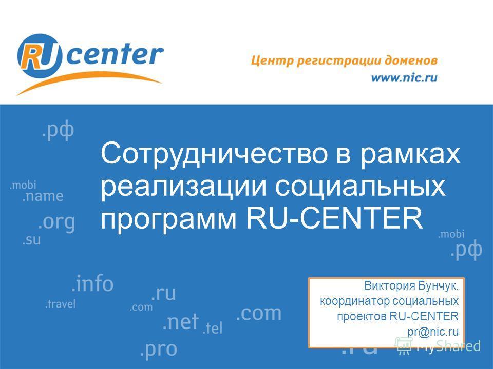 Сотрудничество в рамках реализации социальных программ RU-CENTER Виктория Бунчук, координатор социальных проектов RU-CENTER pr@nic.ru