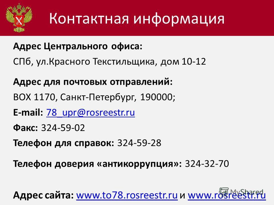 Адрес Центрального офиса: СПб, ул.Красного Текстильщика, дом 10-12 Адрес для почтовых отправлений: BOX 1170, Санкт-Петербург, 190000; E-mail: 78_upr@rosreestr.ru 78_upr@rosreestr.ru Факс: 324-59-02 Телефон для справок: 324-59-28 Телефон доверия «анти