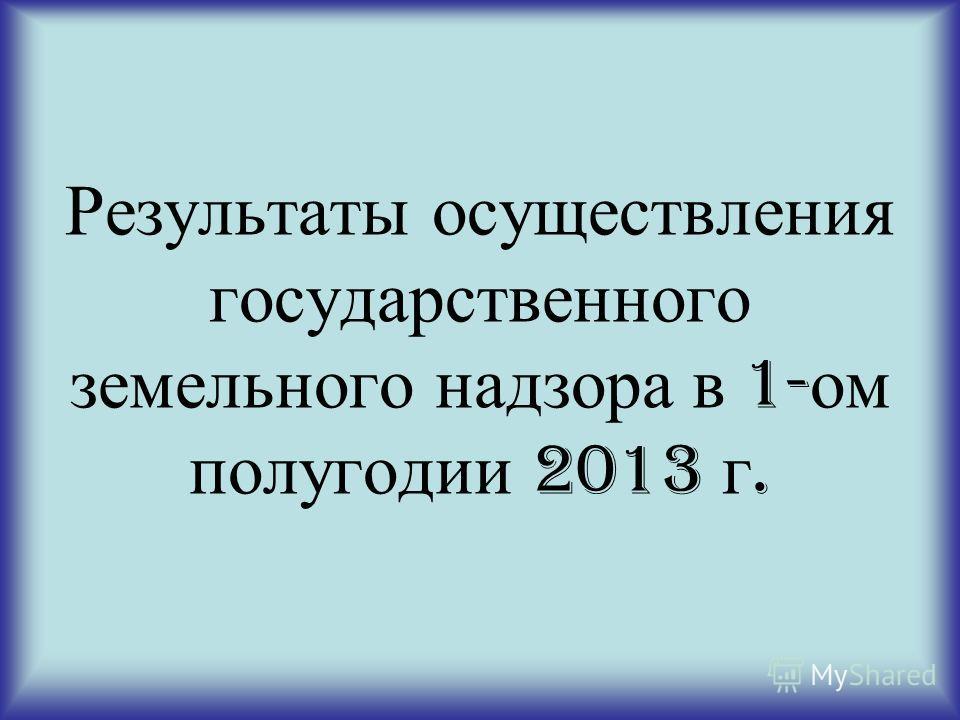 Результаты осуществления государственного земельного надзора в 1- ом полугодии 2013 г.