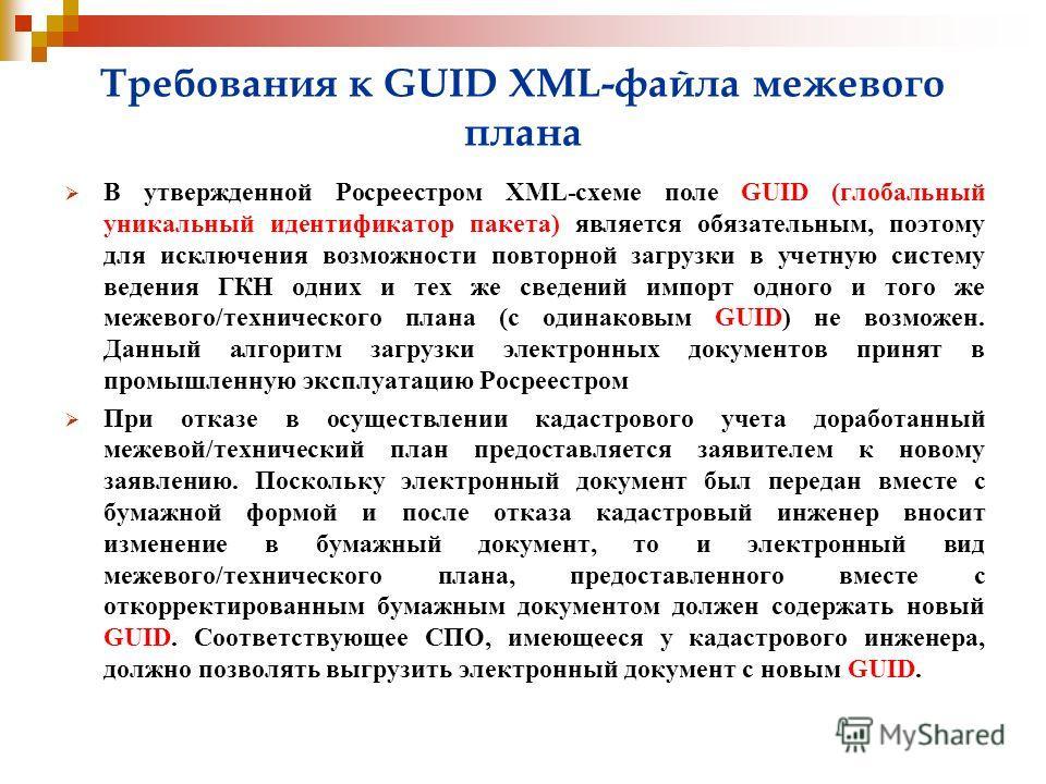 Требования к GUID XML-файла межевого плана В утвержденной Росреестром XML-схеме поле GUID (глобальный уникальный идентификатор пакета) является обязательным, поэтому для исключения возможности повторной загрузки в учетную систему ведения ГКН одних и