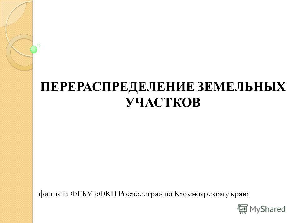 ПЕРЕРАСПРЕДЕЛЕНИЕ ЗЕМЕЛЬНЫХ УЧАСТКОВ филиала ФГБУ «ФКП Росреестра» по Красноярскому краю