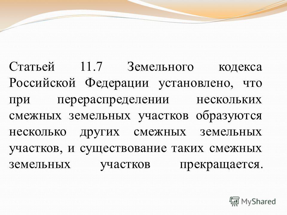 Статьей 11.7 Земельного кодекса Российской Федерации установлено, что при перераспределении нескольких смежных земельных участков образуются несколько других смежных земельных участков, и существование таких смежных земельных участков прекращается.