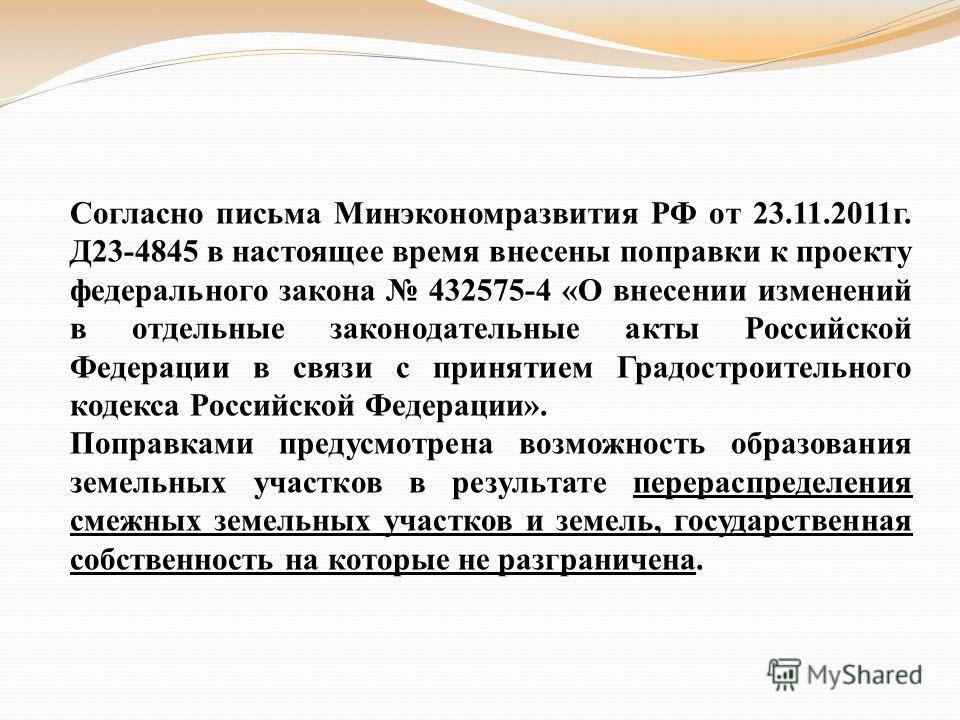 Согласно письма Минэкономразвития РФ от 23.11.2011г. Д23-4845 в настоящее время внесены поправки к проекту федерального закона 432575-4 «О внесении изменений в отдельные законодательные акты Российской Федерации в связи с принятием Градостроительного