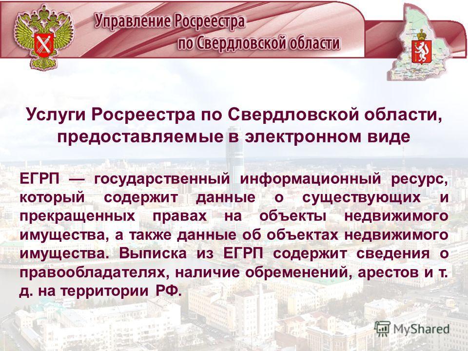 Услуги Росреестра по Свердловской области, предоставляемые в электронном виде ЕГРП государственный информационный ресурс, который содержит данные о существующих и прекращенных правах на объекты недвижимого имущества, а также данные об объектах недвиж