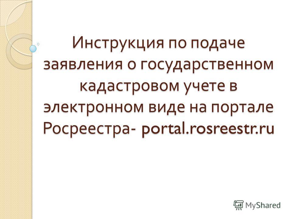 Инструкция по подаче заявления о государственном кадастровом учете в электронном виде на портале Росреестра - portal.rosreestr.ru