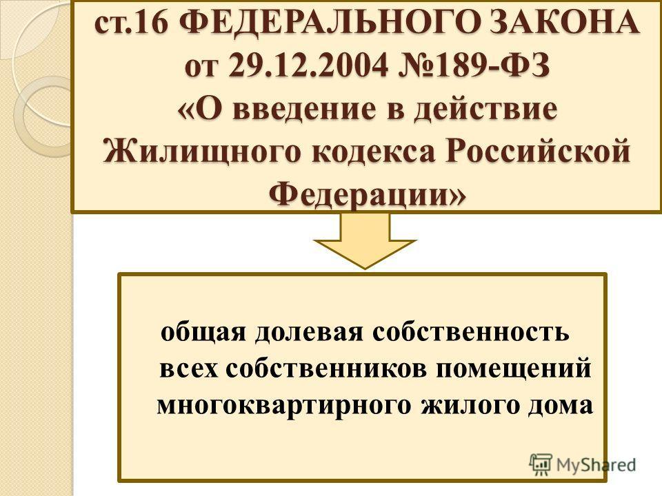ст.16 ФЕДЕРАЛЬНОГО ЗАКОНА от 29.12.2004 189-ФЗ «О введение в действие Жилищного кодекса Российской Федерации» общая долевая собственность всех собственников помещений многоквартирного жилого дома