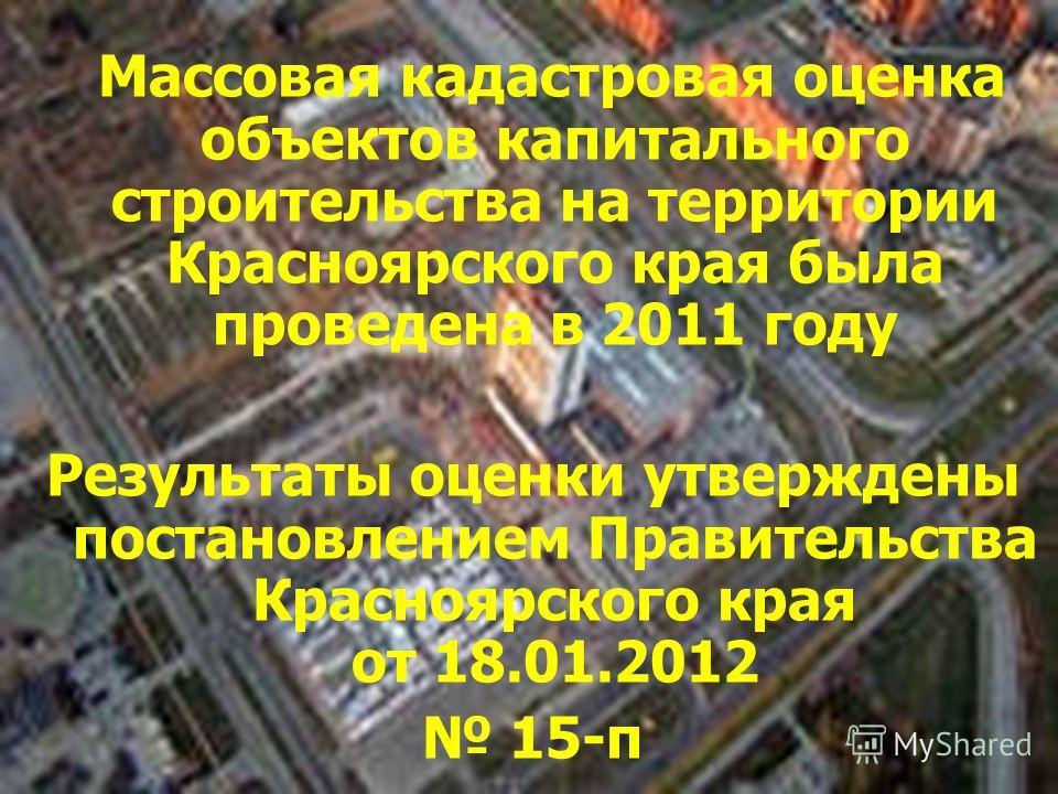 Массовая кадастровая оценка объектов капитального строительства на территории Красноярского края была проведена в 2011 году Результаты оценки утверждены постановлением Правительства Красноярского края от 18.01.2012 15-п