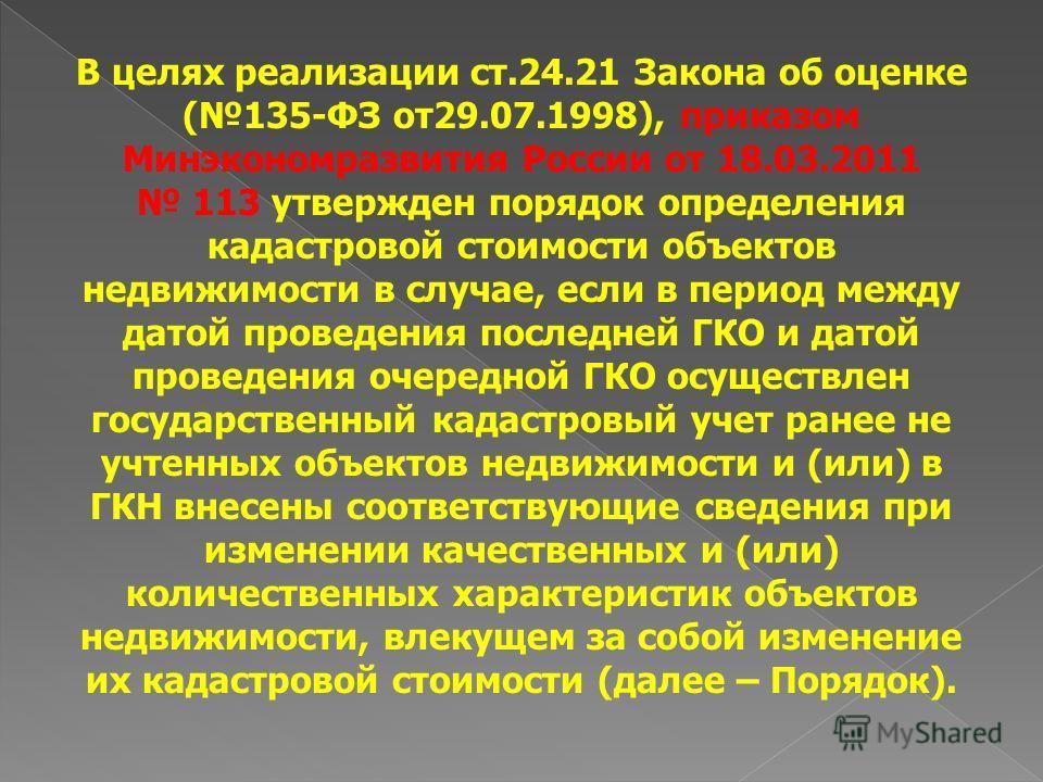 В целях реализации ст.24.21 Закона об оценке (135-ФЗ от29.07.1998), приказом Минэкономразвития России от 18.03.2011 113 утвержден порядок определения кадастровой стоимости объектов недвижимости в случае, если в период между датой проведения последней
