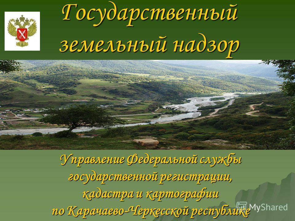 Государственный земельный надзор Управление Федеральной службы государственной регистрации, кадастра и картографии по Карачаево-Черкесской республике