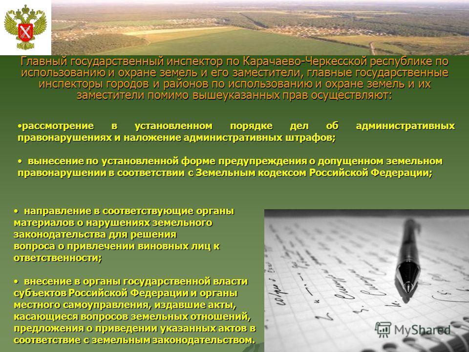Главный государственный инспектор по Карачаево-Черкесской республике по использованию и охране земель и его заместители, главные государственные инспекторы городов и районов по использованию и охране земель и их заместители помимо вышеуказанных прав