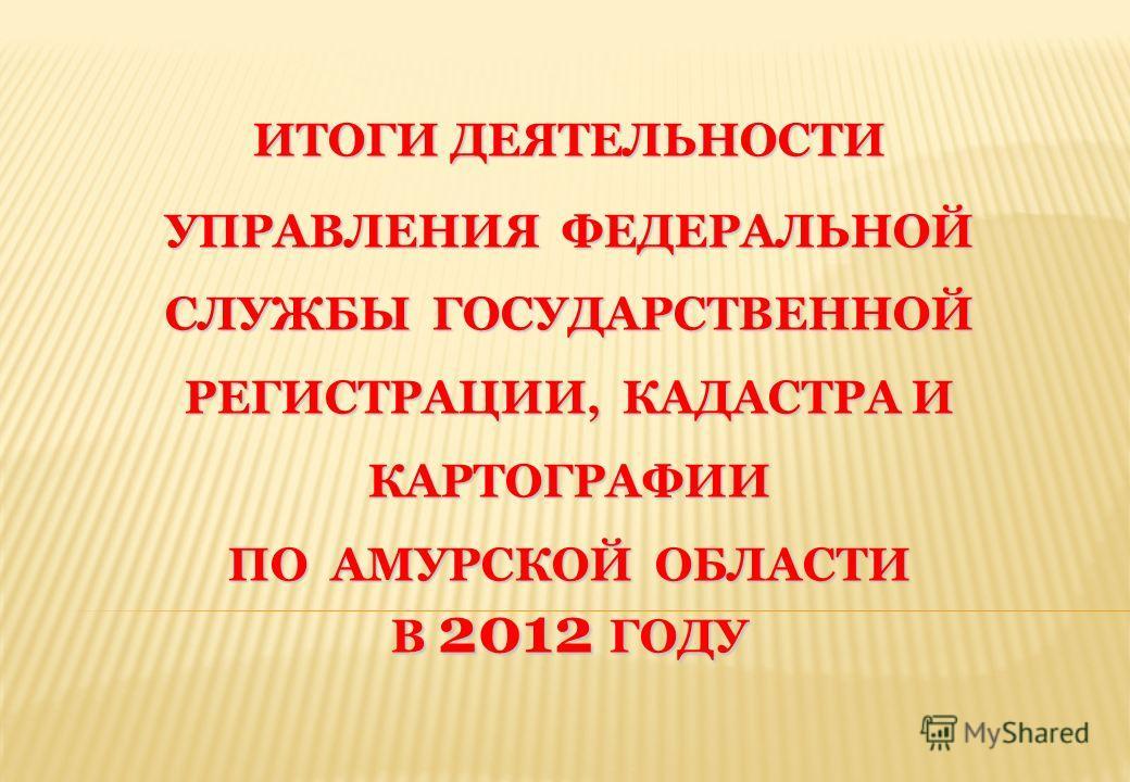 ИТОГИ ДЕЯТЕЛЬНОСТИ УПРАВЛЕНИЯ ФЕДЕРАЛЬНОЙ СЛУЖБЫ ГОСУДАРСТВЕННОЙ РЕГИСТРАЦИИ, КАДАСТРА И КАРТОГРАФИИ ПО АМУРСКОЙ ОБЛАСТИ В 2012 ГОДУ