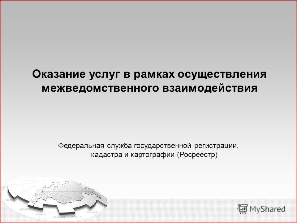 Федеральная служба государственной регистрации, кадастра и картографии (Росреестр) Оказание услуг в рамках осуществления межведомственного взаимодействия