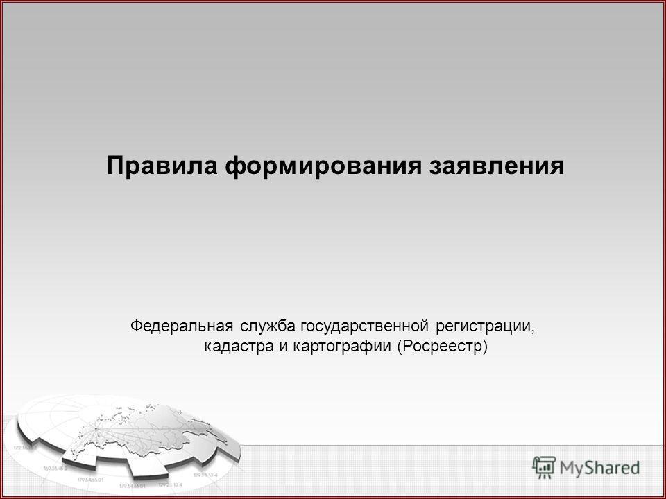Федеральная служба государственной регистрации, кадастра и картографии (Росреестр) Правила формирования заявления