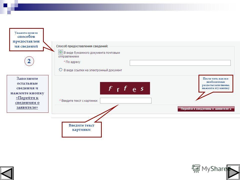Заполните остальные сведения и нажмите кнопку «Перейти к сведениям о заявителе» После того, как все необходимые разделы заполнены, нажмите эту кнопку2 Укажите один из способов предоставлен ия сведений Введите текст картинки