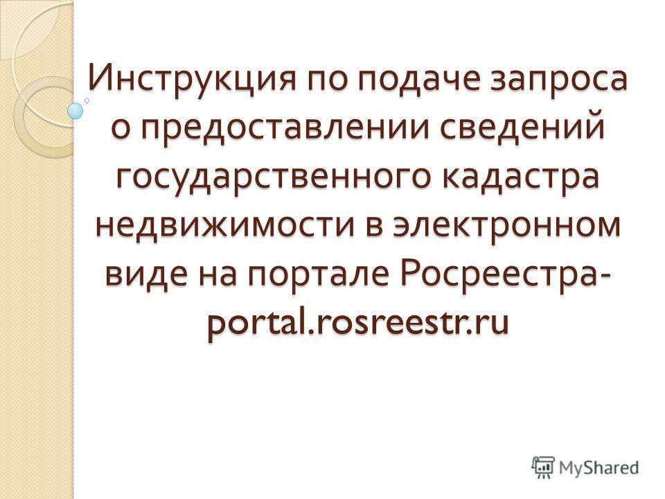 Инструкция по подаче запроса о предоставлении сведений государственного кадастра недвижимости в электронном виде на портале Росреестра - portal.rosreestr.ru