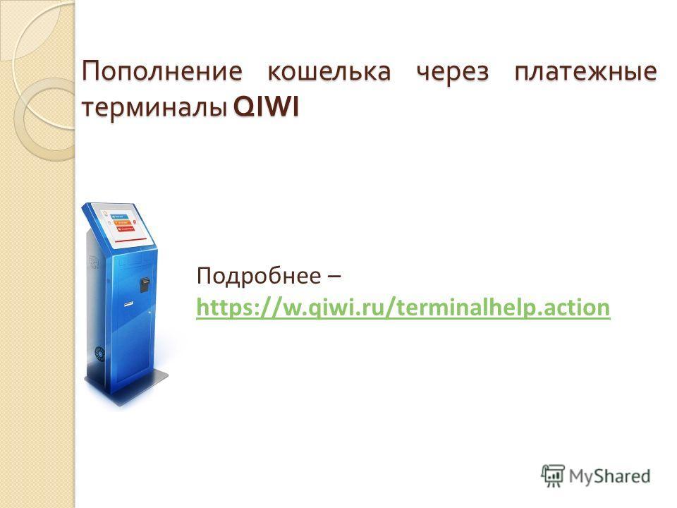 Пополнение кошелька через платежные терминалы QIWI Подробнее – https://w.qiwi.ru/terminalhelp.action