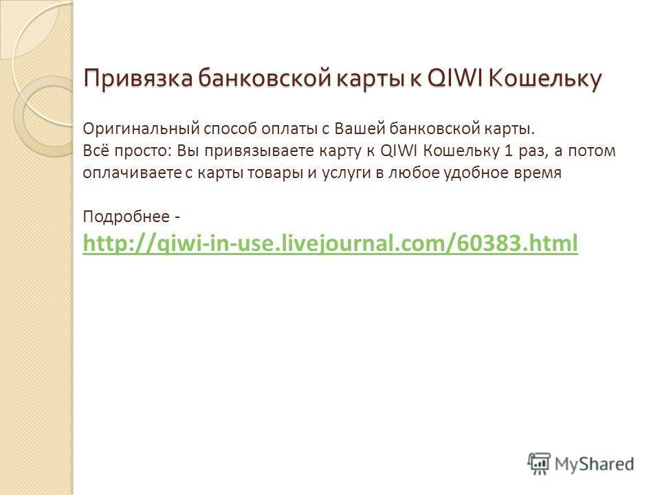 Привязка банковской карты к QIWI Кошельку Оригинальный способ оплаты с Вашей банковской карты. Всё просто: Вы привязываете карту к QIWI Кошельку 1 раз, а потом оплачиваете с карты товары и услуги в любое удобное время Подробнее - http://qiwi-in-use.l