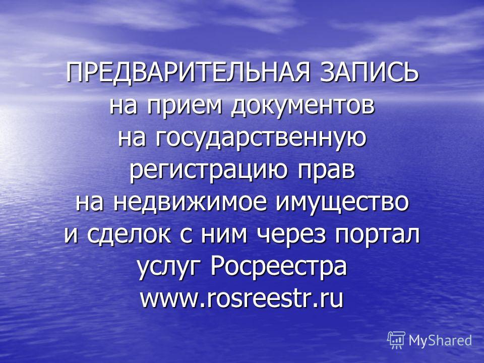 ПРЕДВАРИТЕЛЬНАЯ ЗАПИСЬ на прием документов на государственную регистрацию прав на недвижимое имущество и сделок с ним через портал услуг Росреестра www.rosreestr.ru
