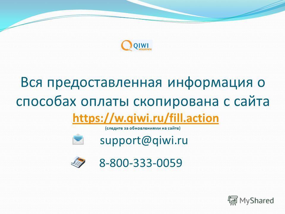 Вся предоставленная информация о способах оплаты скопирована с сайта https://w.qiwi.ru/fill.action (следите за обновлениями на сайте) 8-800-333-0059 support@qiwi.ru