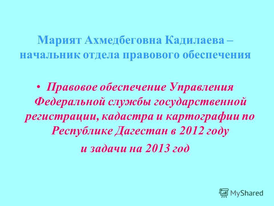 Марият Ахмедбеговна Кадилаева – начальник отдела правового обеспечения Правовое обеспечение Управления Федеральной службы государственной регистрации, кадастра и картографии по Республике Дагестан в 2012 году и задачи на 2013 год