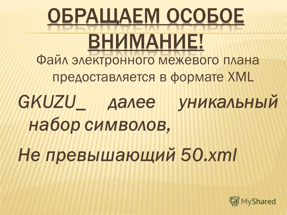 Файл электронного межевого плана предоставляется в формате XML GKUZU_ далее уникальный набор символов, Не превышающий 50.xml