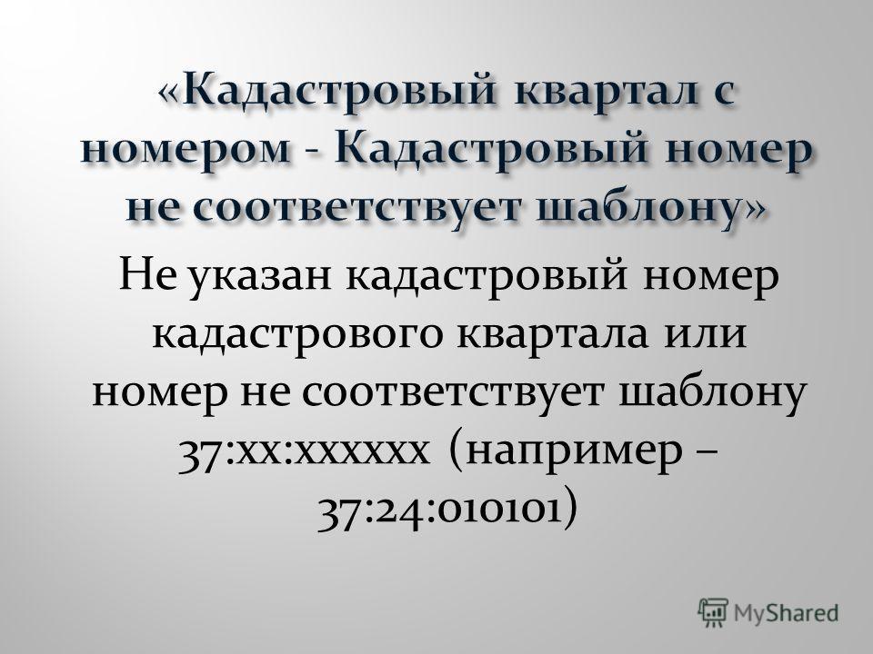 Не указан кадастровый номер кадастрового квартала или номер не соответствует шаблону 37:хх:хххххх (например – 37:24:010101)