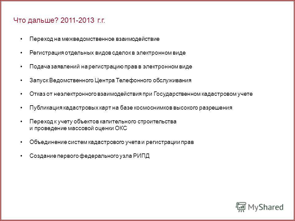 Что дальше? 2011-2013 г.г. Переход на межведомственное взаимодействие Регистрация отдельных видов сделок в электронном виде Подача заявлений на регистрацию прав в электронном виде Запуск Ведомственного Центра Телефонного обслуживания Отказ от неэлект
