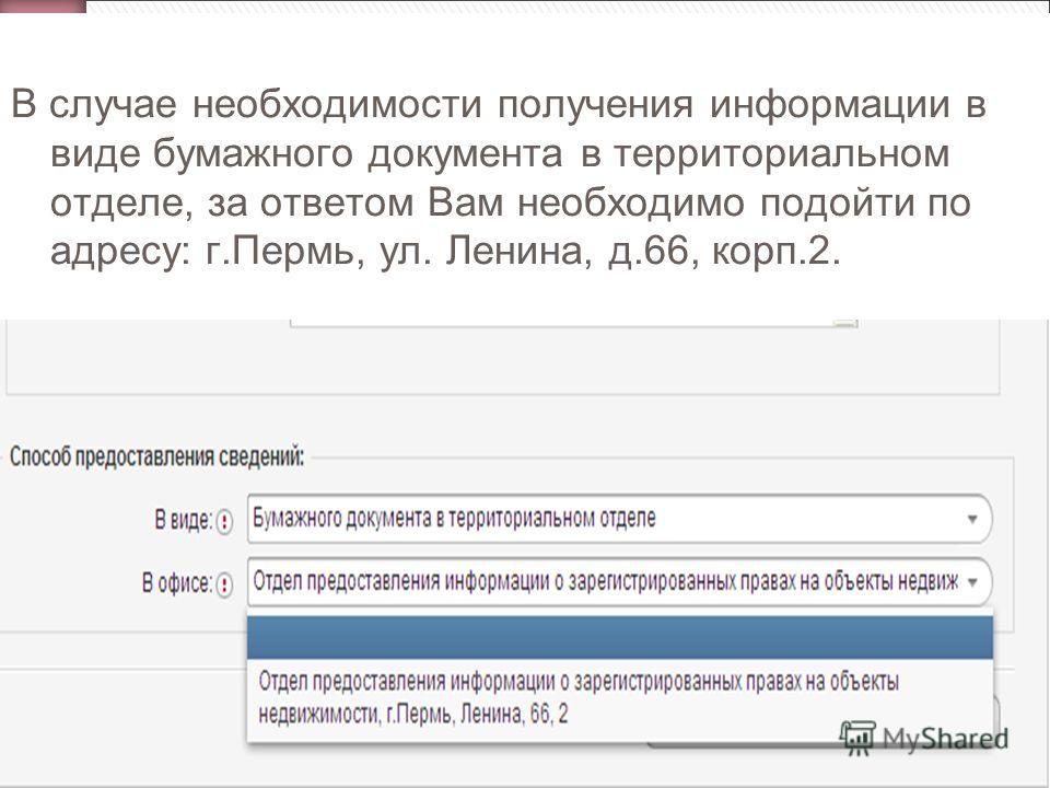 В случае необходимости получения информации в виде бумажного документа в территориальном отделе, за ответом Вам необходимо подойти по адресу: г.Пермь, ул. Ленина, д.66, корп.2.