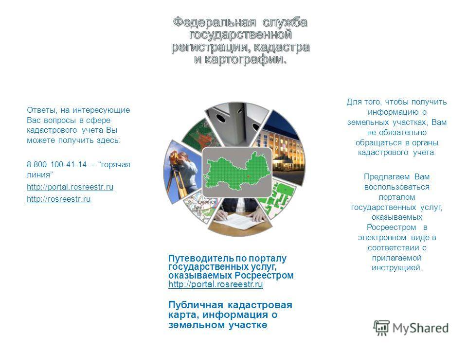 Ответы, на интересующие Вас вопросы в сфере кадастрового учета Вы можете получить здесь: 8 800 100-41-14 – горячая линия http://portal.rosreestr.ru http://rosreestr.ru Для того, чтобы получить информацию о земельных участках, Вам не обязательно обращ