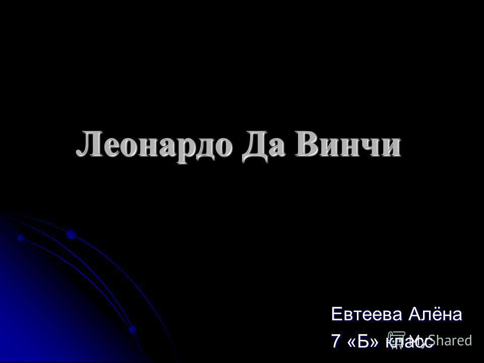 Леонардо Да Винчи Евтеева Алёна 7 «Б» класс