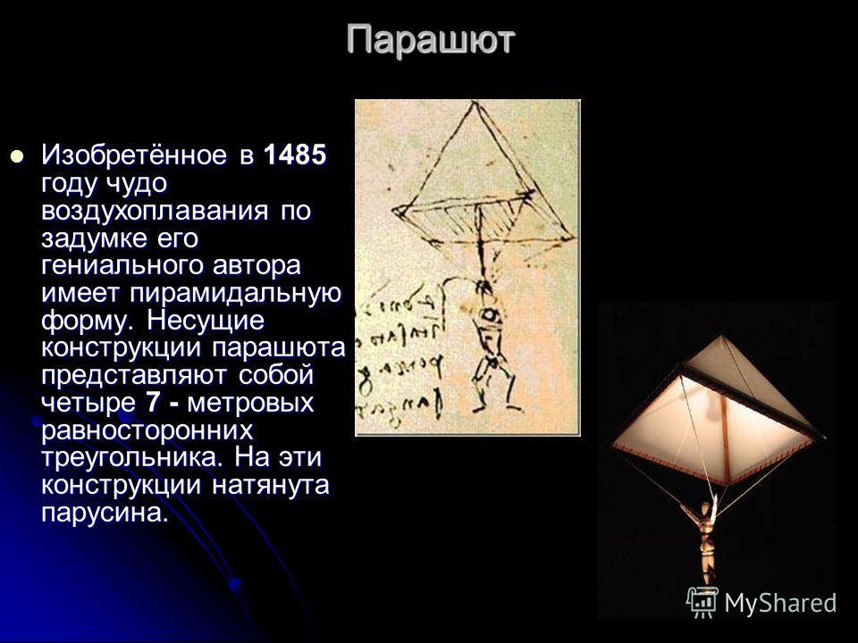 Парашют Изобретённое в 1485 году чудо воздухоплавания по задумке его гениального автора имеет пирамидальную форму. Несущие конструкции парашюта представляют собой четыре 7 - метровых равносторонних треугольника. На эти конструкции натянута парусина.