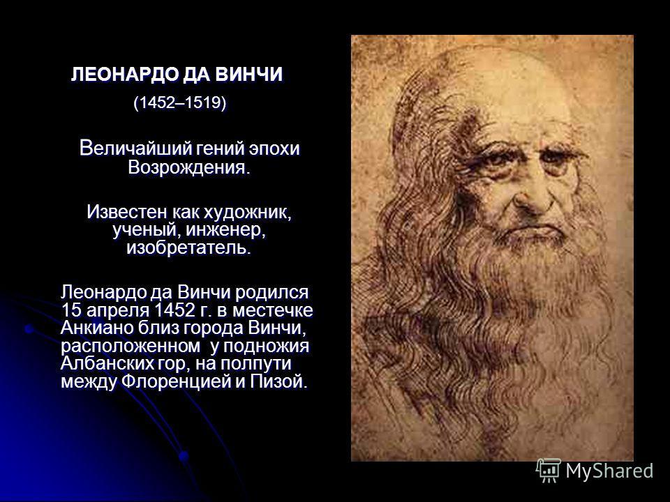 ЛЕОНАРДО ДА ВИНЧИ (1452–1519) (1452–1519) В еличайший гений эпохи Возрождения. Известен как художник, ученый, инженер, изобретатель. Леонардо да Винчи родился 15 апреля 1452 г. в местечке Анкиано близ города Винчи, расположенном у подножия Албанских