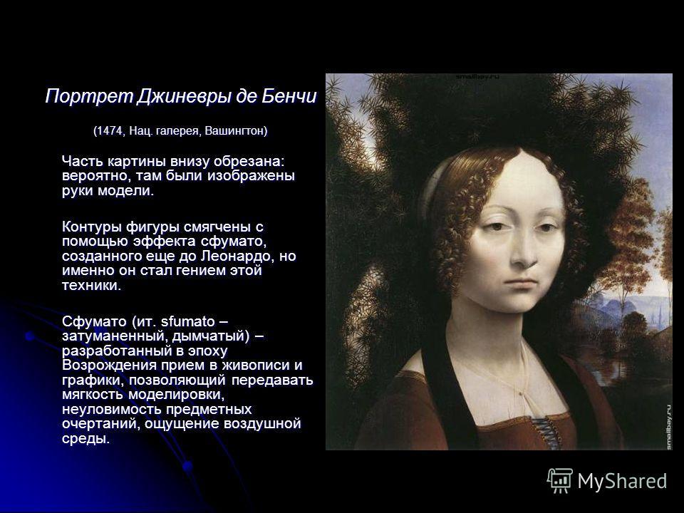 Портрет Джиневры де Бенчи (1474, Нац. галерея, Вашингтон) Часть картины внизу обрезана: вероятно, там были изображены руки модели. Часть картины внизу обрезана: вероятно, там были изображены руки модели. Контуры фигуры смягчены с помощью эффекта сфум